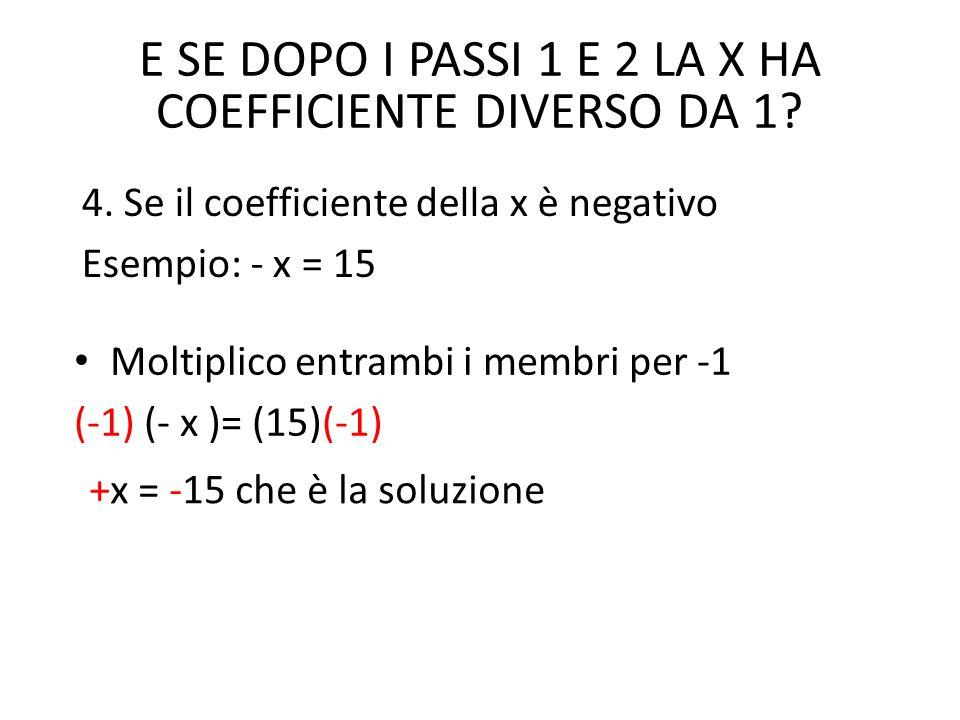 Moltiplico entrambi i membri per -1 (-1) (- x )= (15)(-1) E SE DOPO I PASSI 1 E 2 LA X HA COEFFICIENTE DIVERSO DA 1? 4. Se il coefficiente della x è n