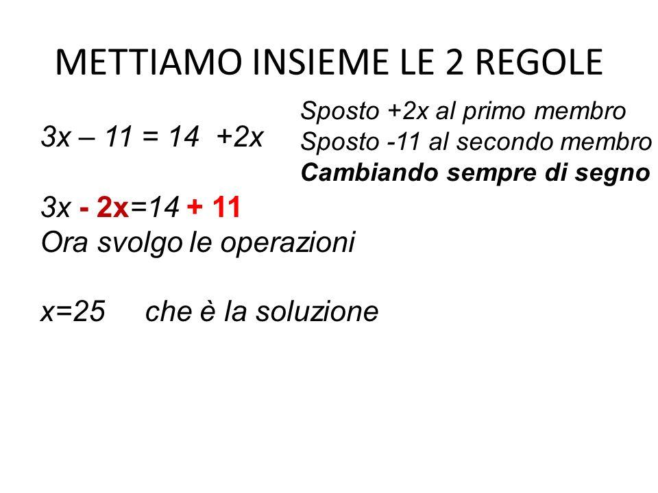 METTIAMO INSIEME LE 2 REGOLE 3x – 11 = 14 +2x 3x - 2x=14 + 11 Ora svolgo le operazioni x=25 che è la soluzione Sposto +2x al primo membro Sposto -11 a