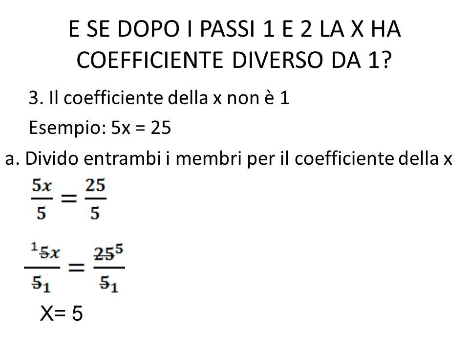 E SE DOPO I PASSI 1 E 2 LA X HA COEFFICIENTE DIVERSO DA 1? 3. Il coefficiente della x non è 1 Esempio: 5x = 25 a. Divido entrambi i membri per il coef