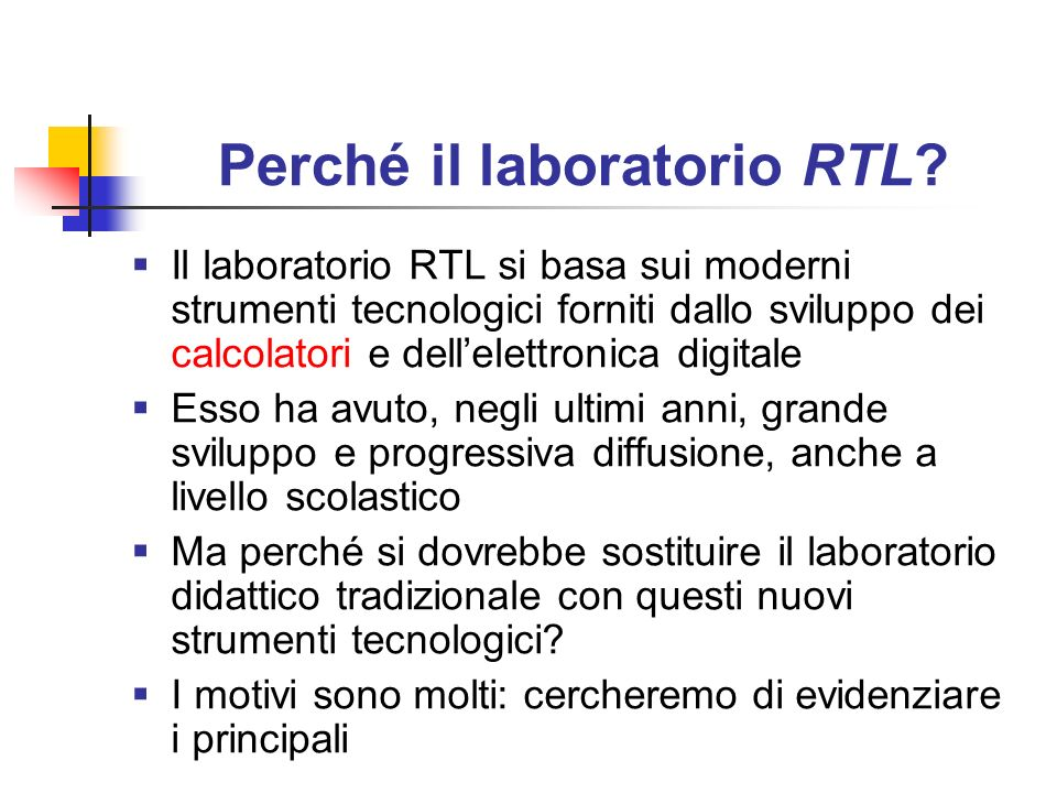 Perché il laboratorio RTL? Il laboratorio RTL si basa sui moderni strumenti tecnologici forniti dallo sviluppo dei calcolatori e dellelettronica digit