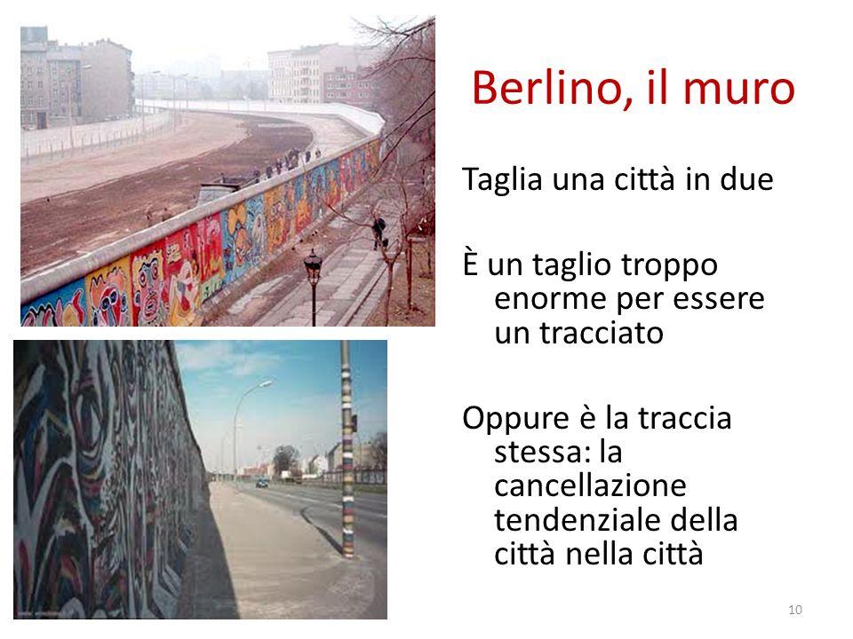Berlino, il muro Taglia una città in due È un taglio troppo enorme per essere un tracciato Oppure è la traccia stessa: la cancellazione tendenziale della città nella città 10