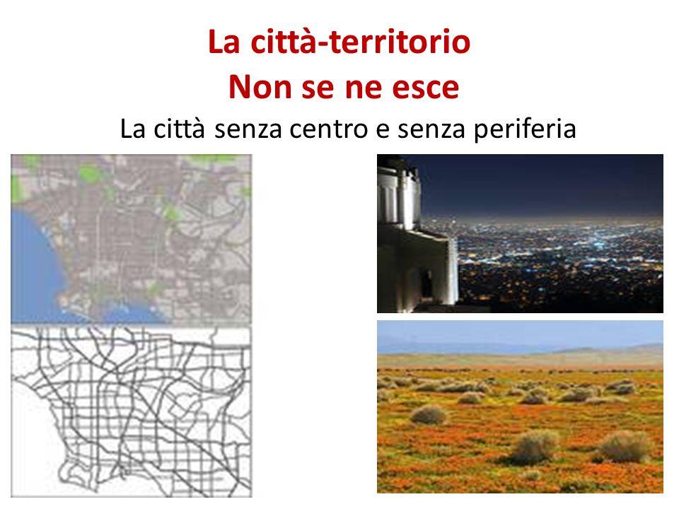 La città-territorio Non se ne esce La città senza centro e senza periferia 15