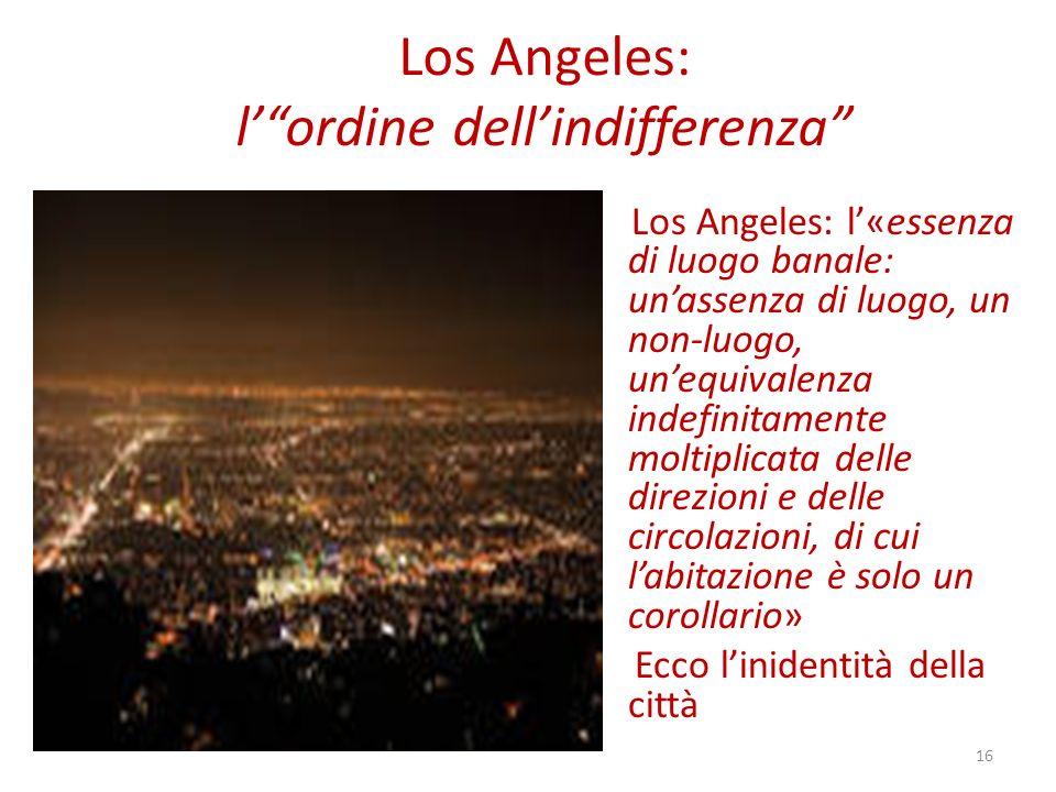 Los Angeles: lordine dellindifferenza Los Angeles: l«essenza di luogo banale: unassenza di luogo, un non-luogo, unequivalenza indefinitamente moltiplicata delle direzioni e delle circolazioni, di cui labitazione è solo un corollario» Ecco linidentità della città 16