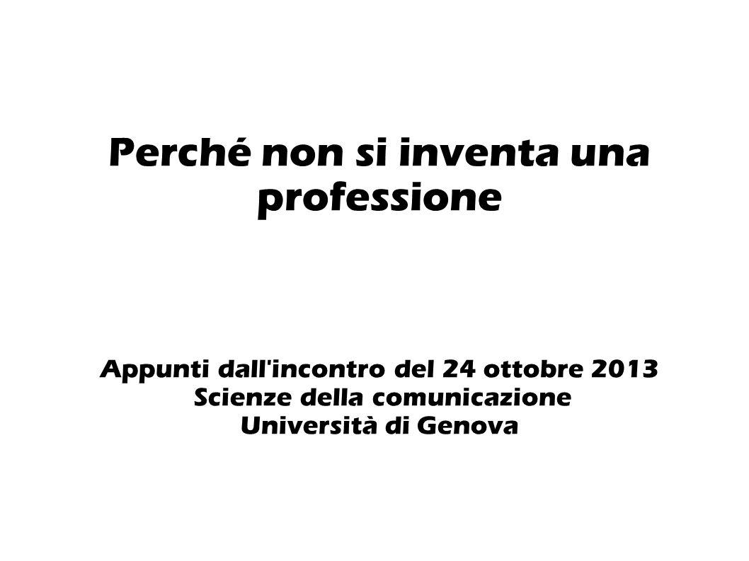 Perché non si inventa una professione Appunti dall incontro del 24 ottobre 2013 Scienze della comunicazione Università di Genova