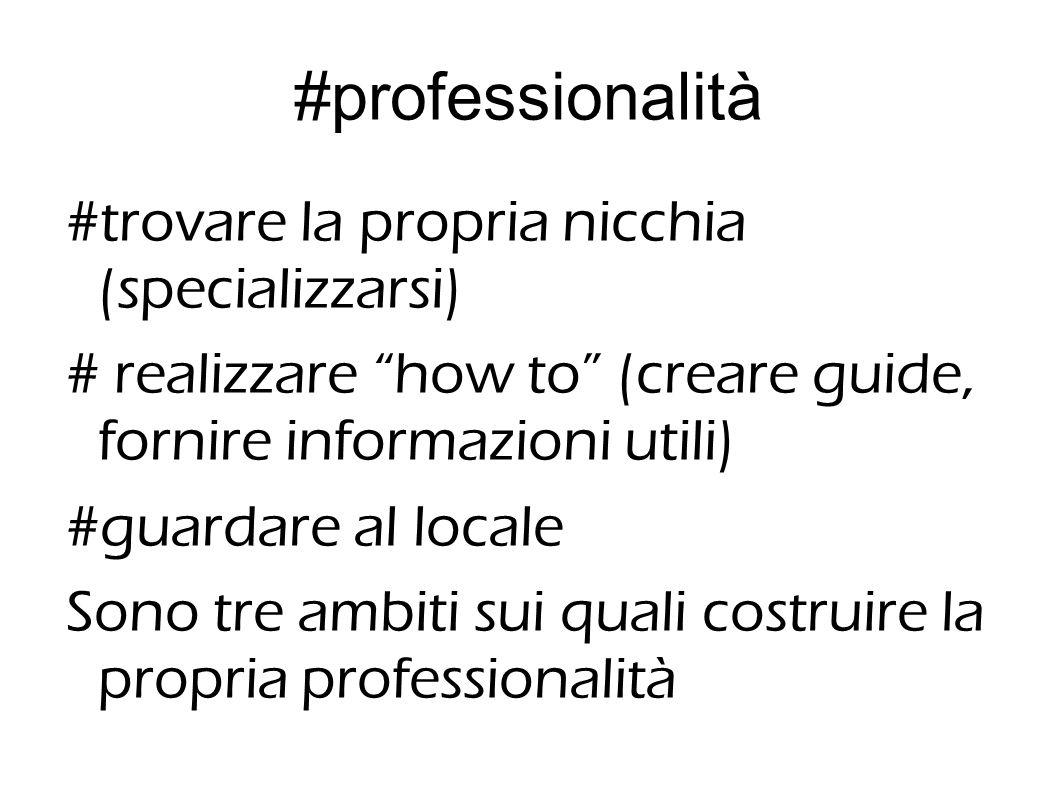 #professionalità #trovare la propria nicchia (specializzarsi) # realizzare how to (creare guide, fornire informazioni utili) #guardare al locale Sono tre ambiti sui quali costruire la propria professionalità