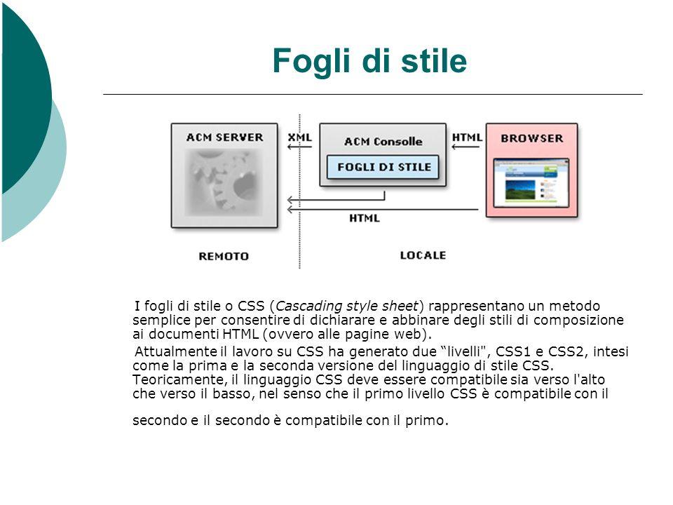 Fogli di stile I fogli di stile o CSS (Cascading style sheet) rappresentano un metodo semplice per consentire di dichiarare e abbinare degli stili di