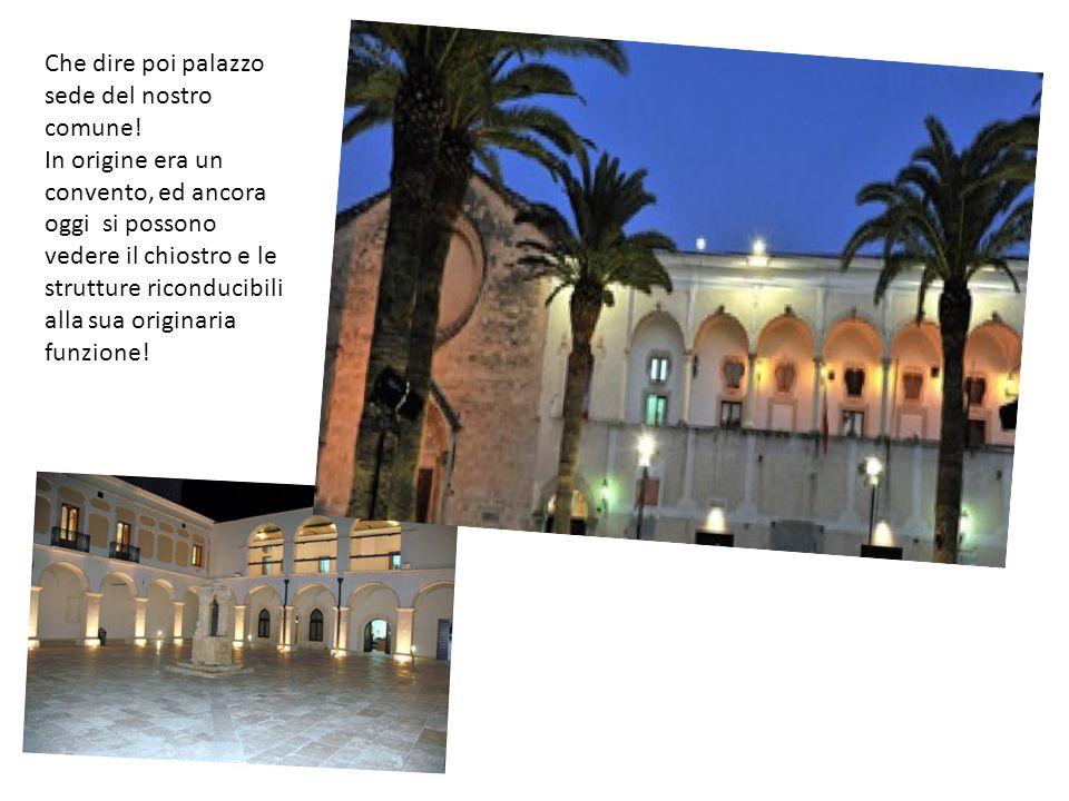 Che dire poi palazzo sede del nostro comune! In origine era un convento, ed ancora oggi si possono vedere il chiostro e le strutture riconducibili all
