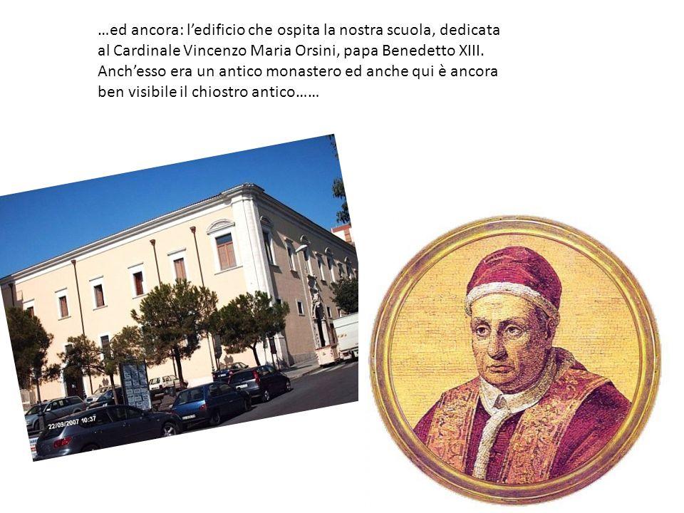 …ed ancora: ledificio che ospita la nostra scuola, dedicata al Cardinale Vincenzo Maria Orsini, papa Benedetto XIII. Anchesso era un antico monastero