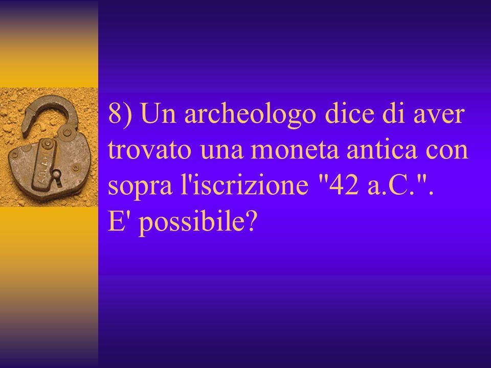 8) Un archeologo dice di aver trovato una moneta antica con sopra l iscrizione 42 a.C. .