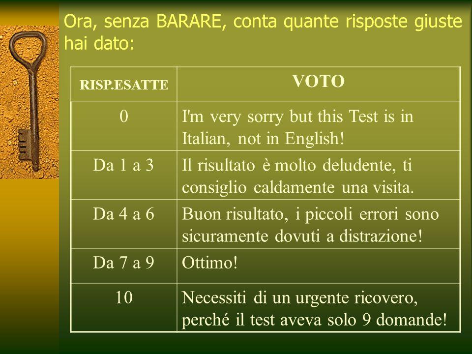 Ora, senza BARARE, conta quante risposte giuste hai dato: RISP.ESATTE VOTO 0I m very sorry but this Test is in Italian, not in English.