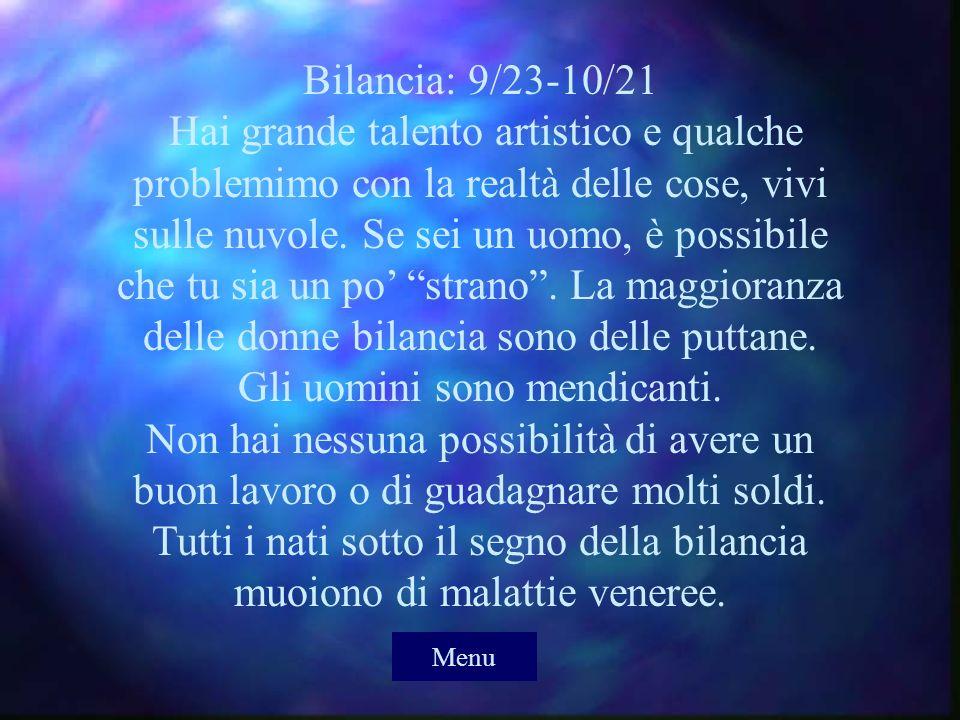 Bilancia: 9/23-10/21 Hai grande talento artistico e qualche problemimo con la realtà delle cose, vivi sulle nuvole. Se sei un uomo, è possibile che tu