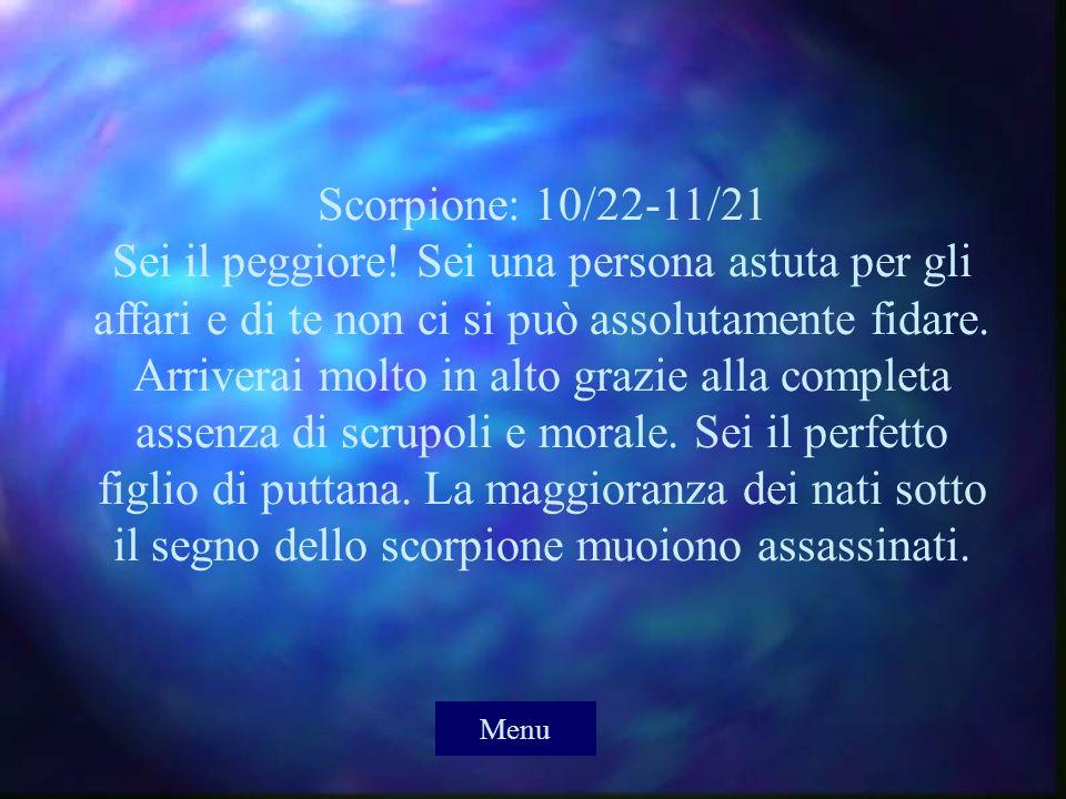 Scorpione: 10/22-11/21 Sei il peggiore! Sei una persona astuta per gli affari e di te non ci si può assolutamente fidare. Arriverai molto in alto graz