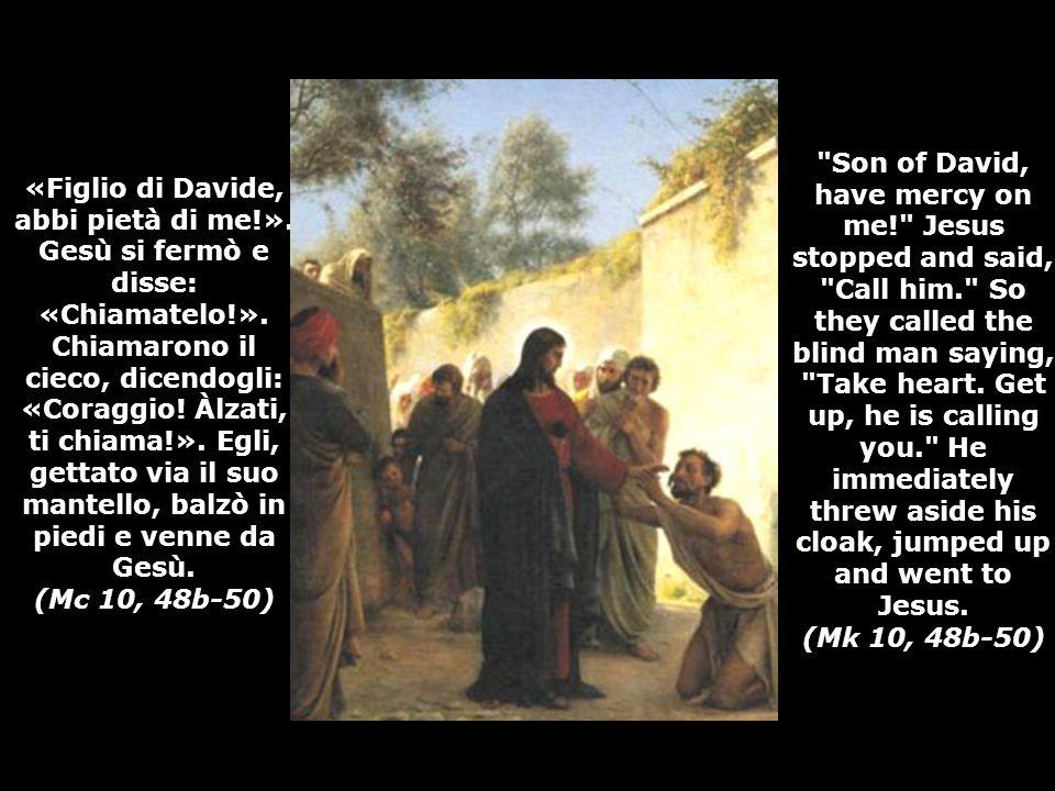 «Figlio di Davide, abbi pietà di me!».Gesù si fermò e disse: «Chiamatelo!».