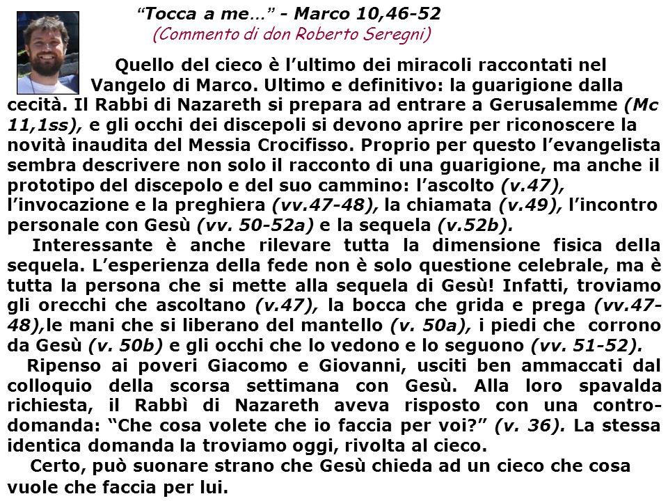 Tocca a me … - Marco 10,46-52 (Commento di don Roberto Seregni) Quello del cieco è lultimo dei miracoli raccontati nel Vangelo di Marco.