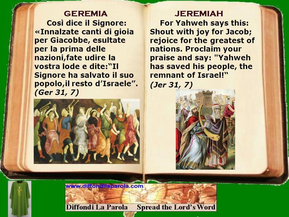 GEREMIA Così dice il Signore: «Innalzate canti di gioia per Giacobbe, esultate per la prima delle nazioni,fate udire la vostra lode e dite:Il Signore ha salvato il suo popolo,il resto dIsraele.