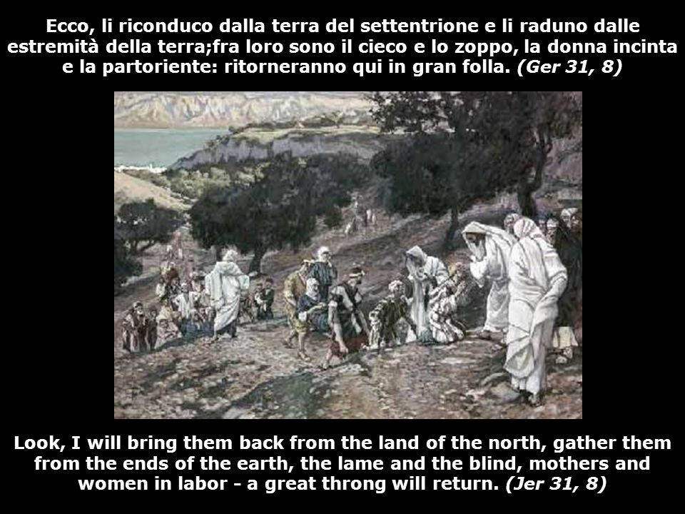 Look, I will bring them back from the land of the north, gather them from the ends of the earth, the lame and the blind, mothers and women in labor - a great throng will return.