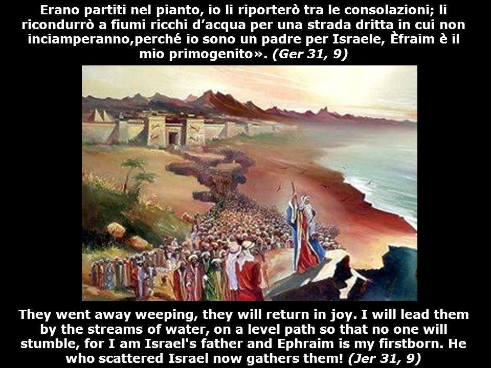 Erano partiti nel pianto, io li riporterò tra le consolazioni; li ricondurrò a fiumi ricchi dacqua per una strada dritta in cui non inciamperanno,perché io sono un padre per Israele, Èfraim è il mio primogenito».