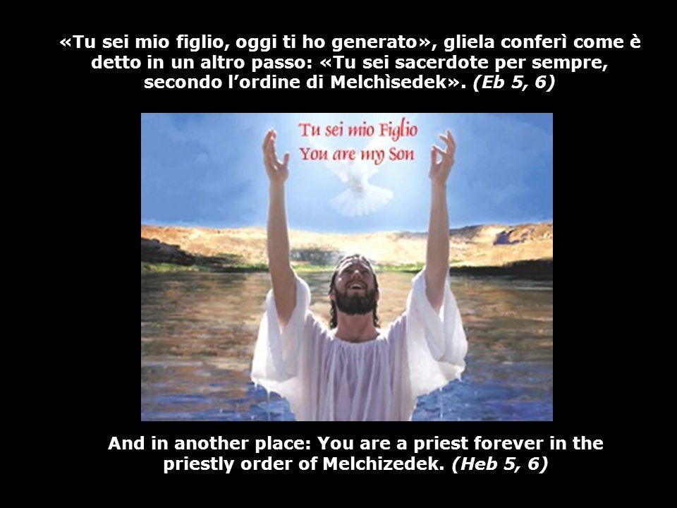 «Tu sei mio figlio, oggi ti ho generato», gliela conferì come è detto in un altro passo: «Tu sei sacerdote per sempre, secondo lordine di Melchìsedek».