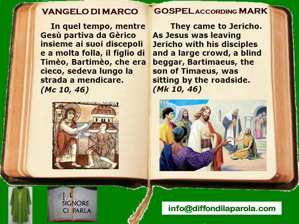 GOSPEL ACCORDING MARK info@diffondilaparola.com VANGELO DI MARCO In quel tempo, mentre Gesù partiva da Gèrico insieme ai suoi discepoli e a molta folla, il figlio di Timèo, Bartimèo, che era cieco, sedeva lungo la strada a mendicare.