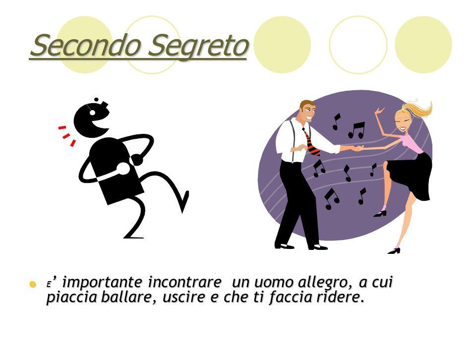 Secondo Segreto E importante incontrare un uomo allegro, a cui piaccia ballare, uscire e che ti faccia ridere. E importante incontrare un uomo allegro