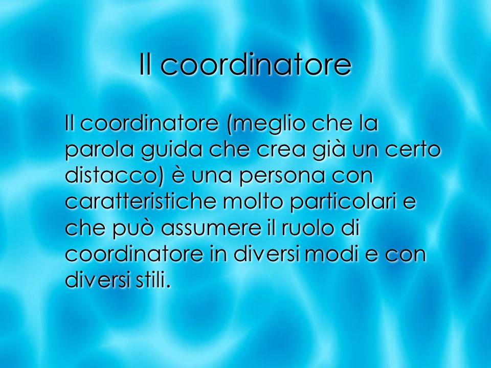 Il coordinatore Il coordinatore (meglio che la parola guida che crea già un certo distacco) è una persona con caratteristiche molto particolari e che