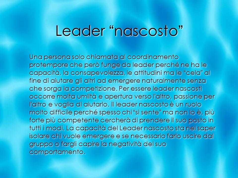 Leader nascosto Una persona solo chiamata al coordinamento protempore che però funge da leader perché ne ha le capacità, la consapevolezza, le attitud