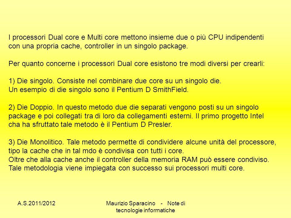 A.S.2011/2012Maurizio Sparacino - Note di tecnologie informatiche I processori Dual core e Multi core mettono insieme due o più CPU indipendenti con una propria cache, controller in un singolo package.