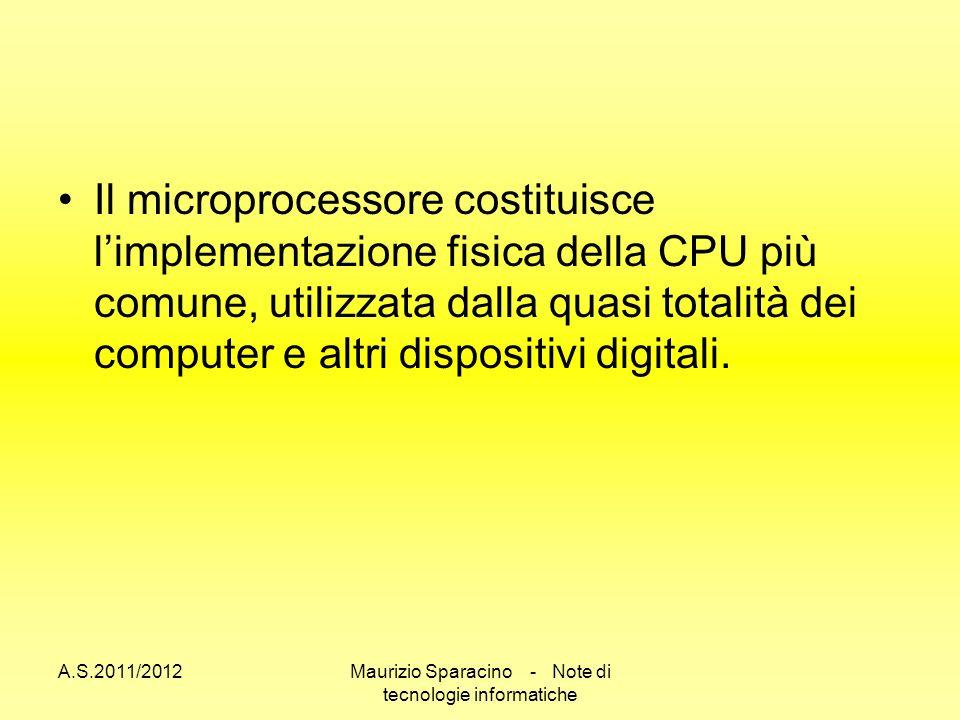 A.S.2011/2012Maurizio Sparacino - Note di tecnologie informatiche Il microprocessore costituisce limplementazione fisica della CPU più comune, utilizzata dalla quasi totalità dei computer e altri dispositivi digitali.