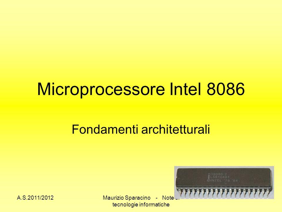 A.S.2011/2012Maurizio Sparacino - Note di tecnologie informatiche Microprocessore Intel 8086 Fondamenti architetturali