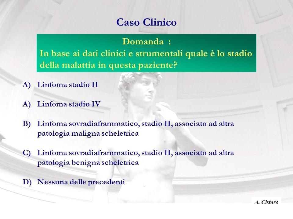 Caso Clinico A)Linfoma stadio II A)Linfoma stadio IV B)Linfoma sovradiaframmatico, stadio II, associato ad altra patologia maligna scheletrica C)Linfoma sovradiaframmatico, stadio II, associato ad altra patologia benigna scheletrica D)Nessuna delle precedenti Domanda : In base ai dati clinici e strumentali quale è lo stadio della malattia in questa paziente.