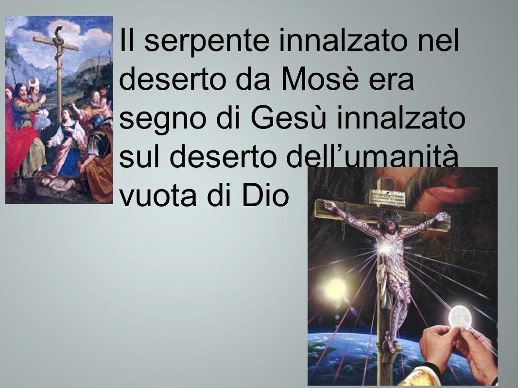 Il serpente innalzato nel deserto da Mosè era segno di Gesù innalzato sul deserto dellumanità vuota di Dio