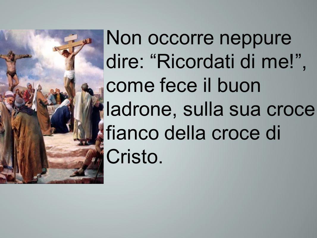 Non occorre neppure dire: Ricordati di me!, come fece il buon ladrone, sulla sua croce a fianco della croce di Cristo.