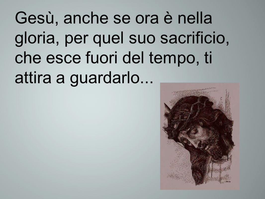 Gesù, anche se ora è nella gloria, per quel suo sacrificio, che esce fuori del tempo, ti attira a guardarlo...