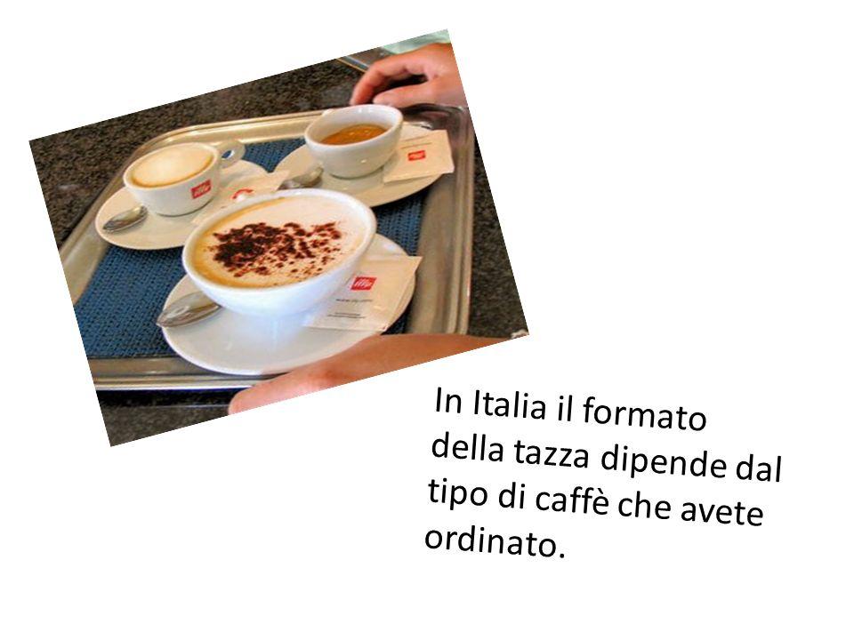 In Italia il formato della tazza dipende dal tipo di caffè che avete ordinato.