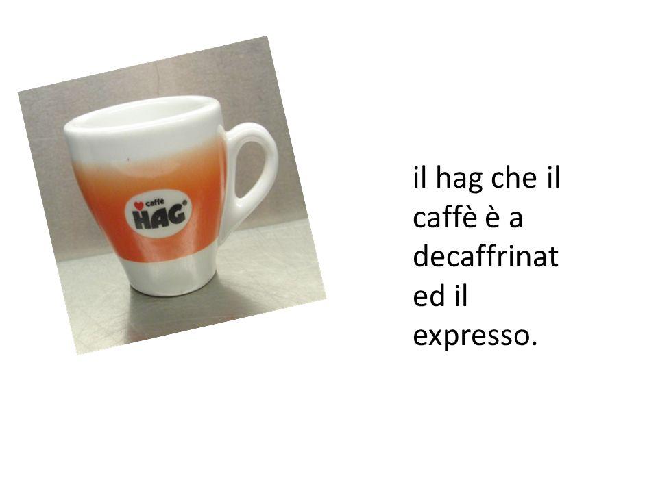 il hag che il caffè è a decaffrinat ed il expresso.