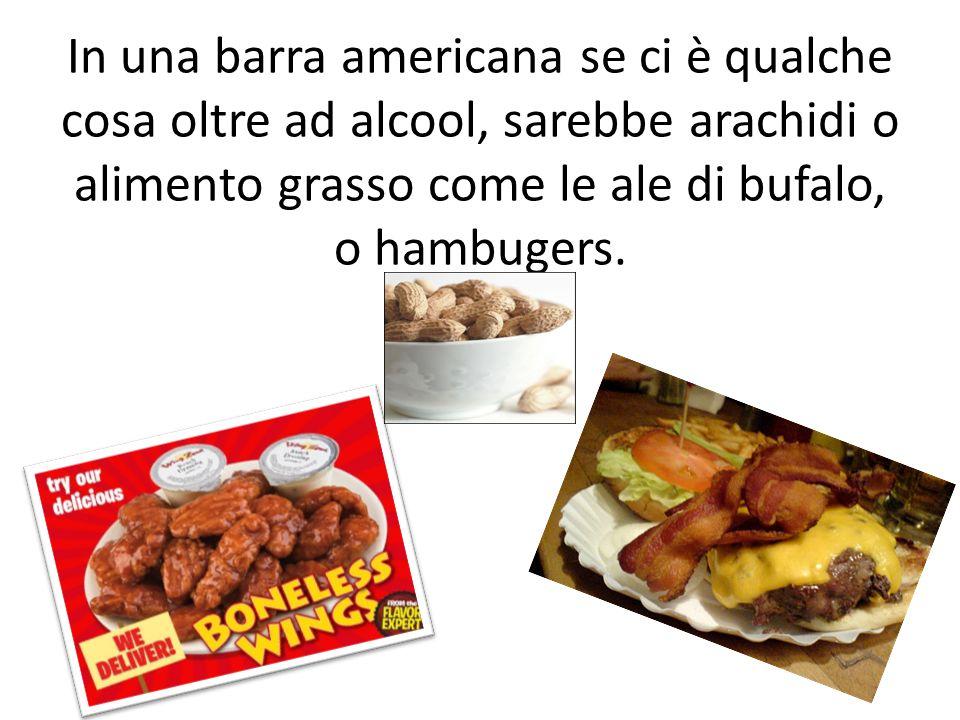 In una barra americana se ci è qualche cosa oltre ad alcool, sarebbe arachidi o alimento grasso come le ale di bufalo, o hambugers.