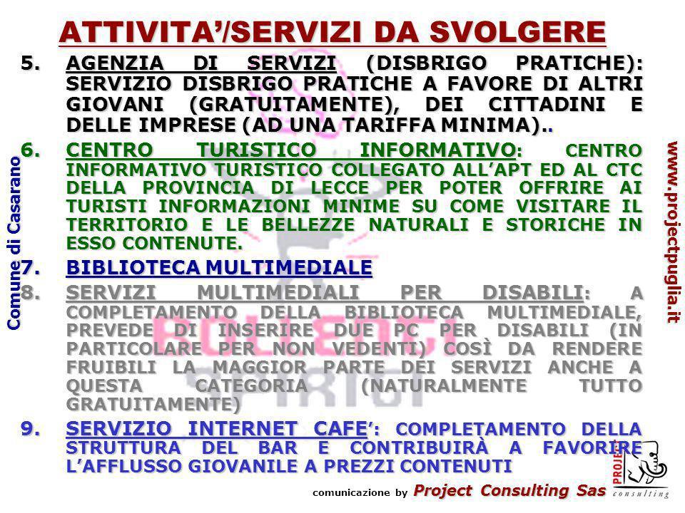 Project Consulting Sas comunicazione by Project Consulting Sas www.projectpuglia.it Comune di Casarano ATTIVITA/SERVIZI DA SVOLGERE 5.AGENZIA DI SERVIZI (DISBRIGO PRATICHE): SERVIZIO DISBRIGO PRATICHE A FAVORE DI ALTRI GIOVANI (GRATUITAMENTE), DEI CITTADINI E DELLE IMPRESE (AD UNA TARIFFA MINIMA)..