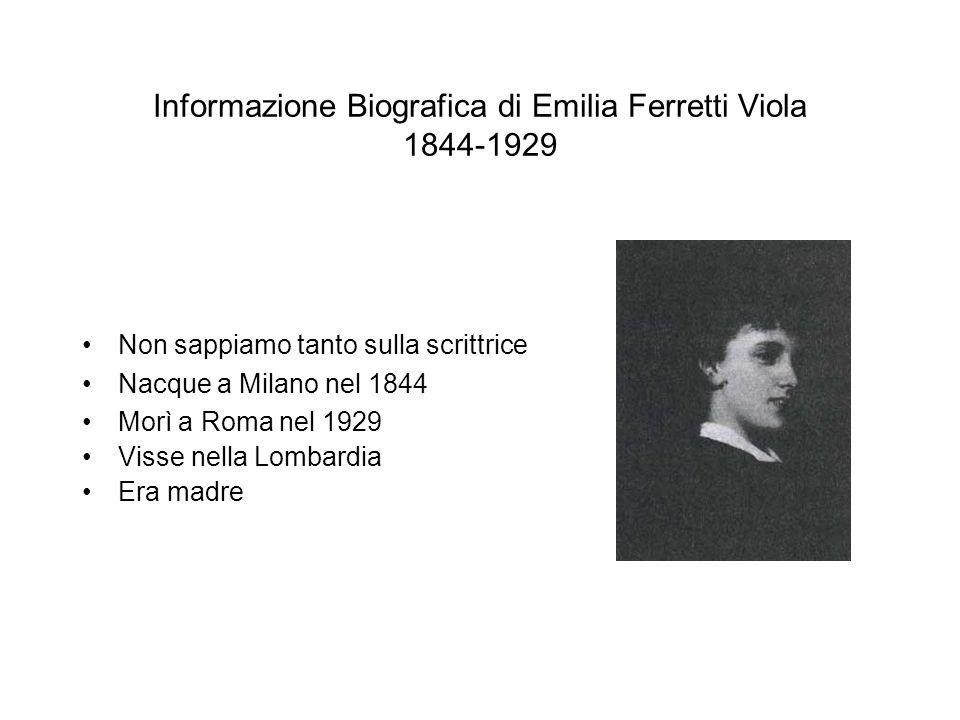 Informazione Biografica di Emilia Ferretti Viola 1844-1929 Non sappiamo tanto sulla scrittrice Nacque a Milano nel 1844 Morì a Roma nel 1929 Visse nel