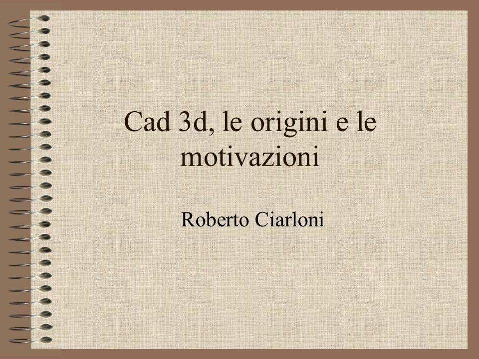 Cad 3d, le origini e le motivazioni Roberto Ciarloni