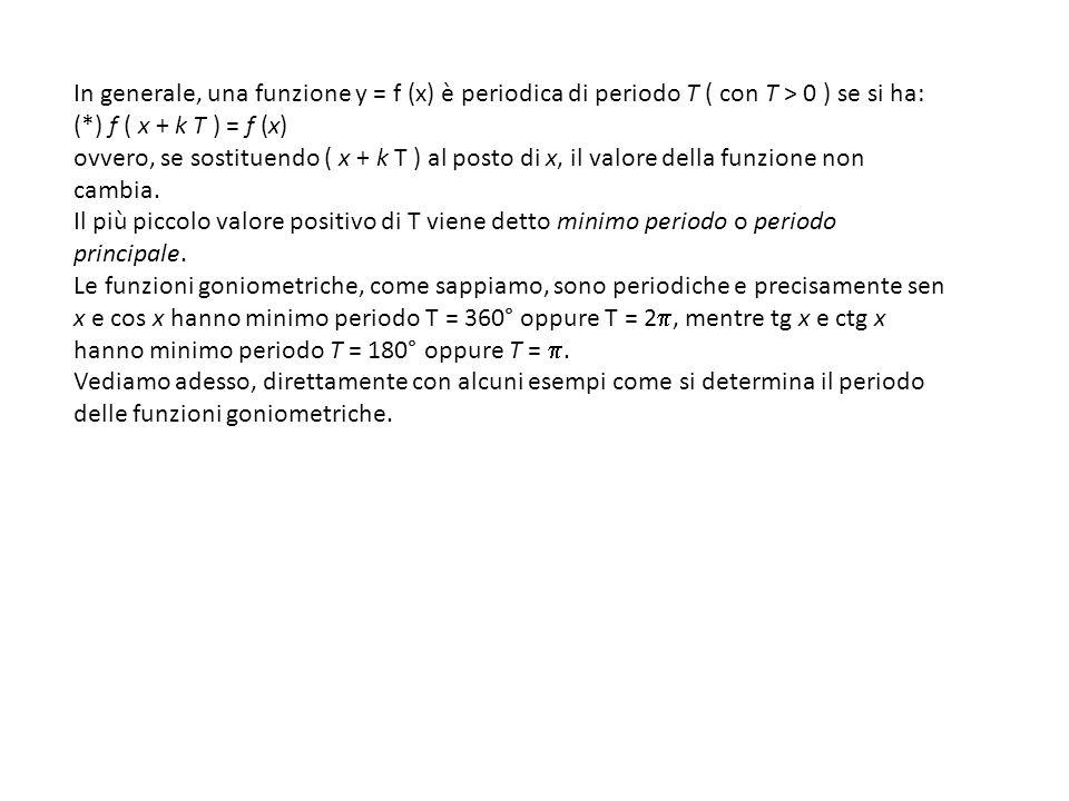 In generale, una funzione y = f (x) è periodica di periodo T ( con T > 0 ) se si ha: (*) f ( x + k T ) = f (x) ovvero, se sostituendo ( x + k T ) al p