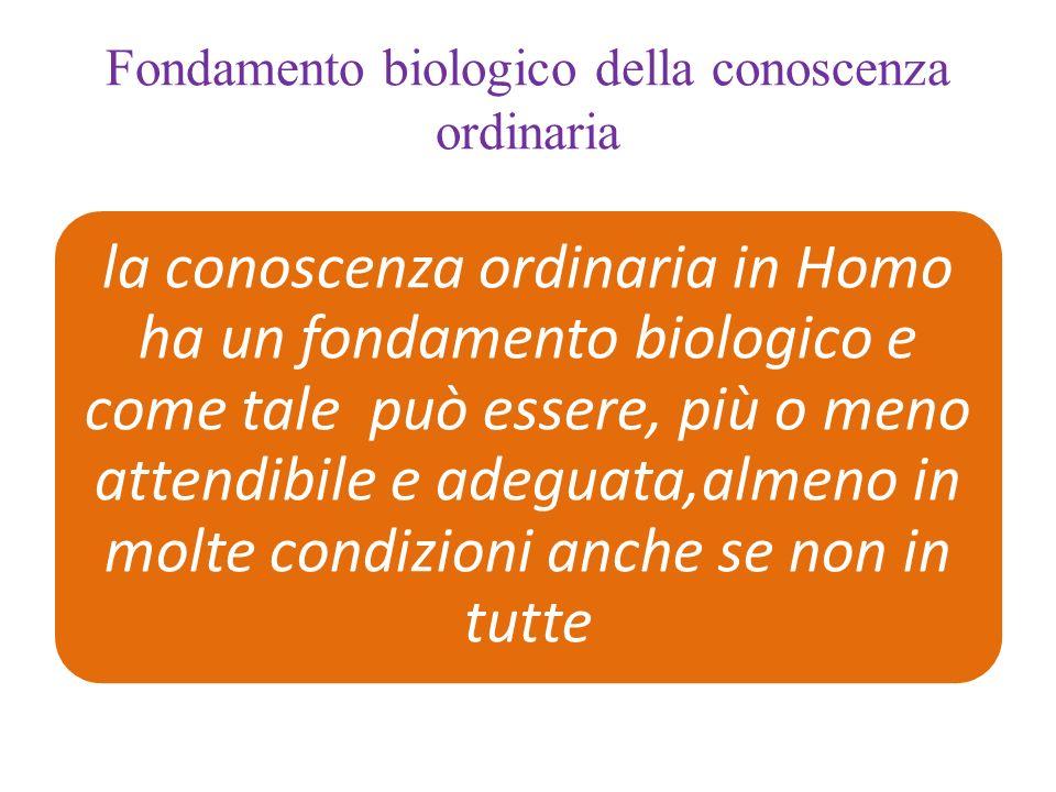 Fondamento biologico della conoscenza ordinaria la conoscenza ordinaria in Homo ha un fondamento biologico e come tale può essere, più o meno attendibile e adeguata,almeno in molte condizioni anche se non in tutte