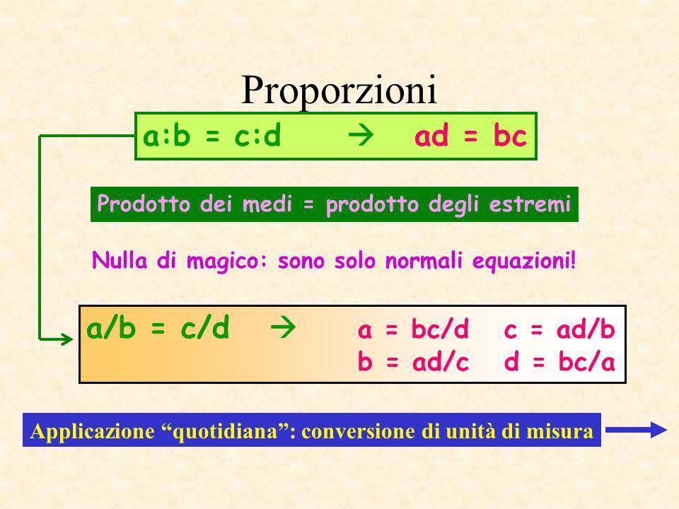 Proporzioni Prodotto dei medi = prodotto degli estremi a:b = c:d ad = bc a/b = c/d a = bc/d c = ad/b b = ad/c d = bc/a Applicazione quotidiana: conver