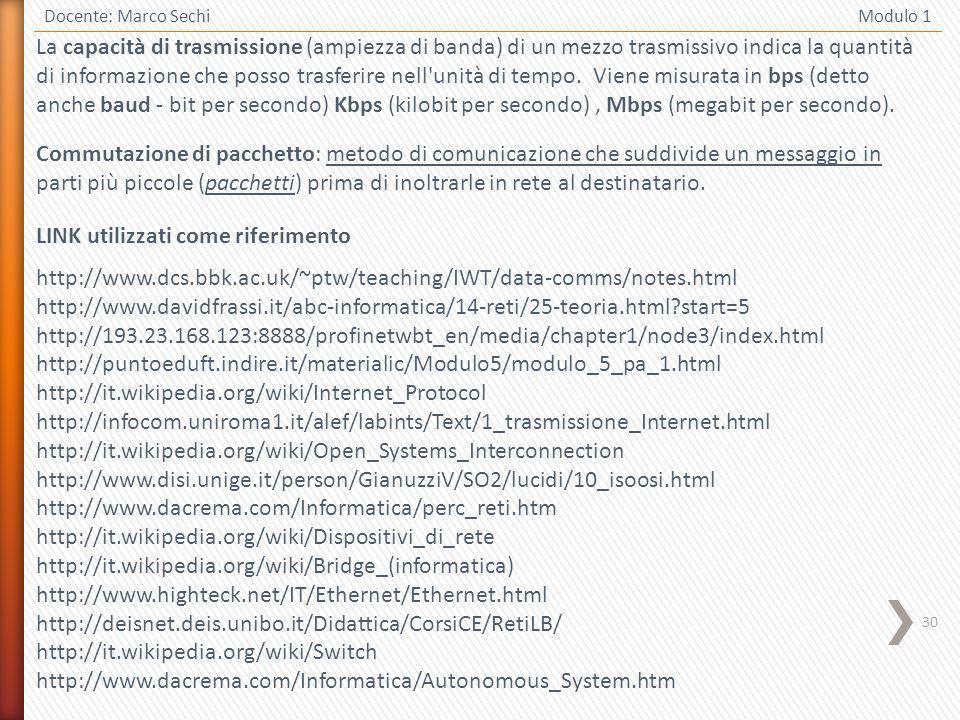 30 Docente: Marco Sechi Modulo 1 LINK utilizzati come riferimento http://www.dcs.bbk.ac.uk/~ptw/teaching/IWT/data-comms/notes.html http://www.davidfrassi.it/abc-informatica/14-reti/25-teoria.html?start=5 http://193.23.168.123:8888/profinetwbt_en/media/chapter1/node3/index.html http://puntoeduft.indire.it/materialic/Modulo5/modulo_5_pa_1.html http://it.wikipedia.org/wiki/Internet_Protocol http://infocom.uniroma1.it/alef/labints/Text/1_trasmissione_Internet.html http://it.wikipedia.org/wiki/Open_Systems_Interconnection http://www.disi.unige.it/person/GianuzziV/SO2/lucidi/10_isoosi.html http://www.dacrema.com/Informatica/perc_reti.htm http://it.wikipedia.org/wiki/Dispositivi_di_rete http://it.wikipedia.org/wiki/Bridge_(informatica) http://www.highteck.net/IT/Ethernet/Ethernet.html http://deisnet.deis.unibo.it/Didattica/CorsiCE/RetiLB/ http://it.wikipedia.org/wiki/Switch http://www.dacrema.com/Informatica/Autonomous_System.htm La capacità di trasmissione (ampiezza di banda) di un mezzo trasmissivo indica la quantità di informazione che posso trasferire nell unità di tempo.