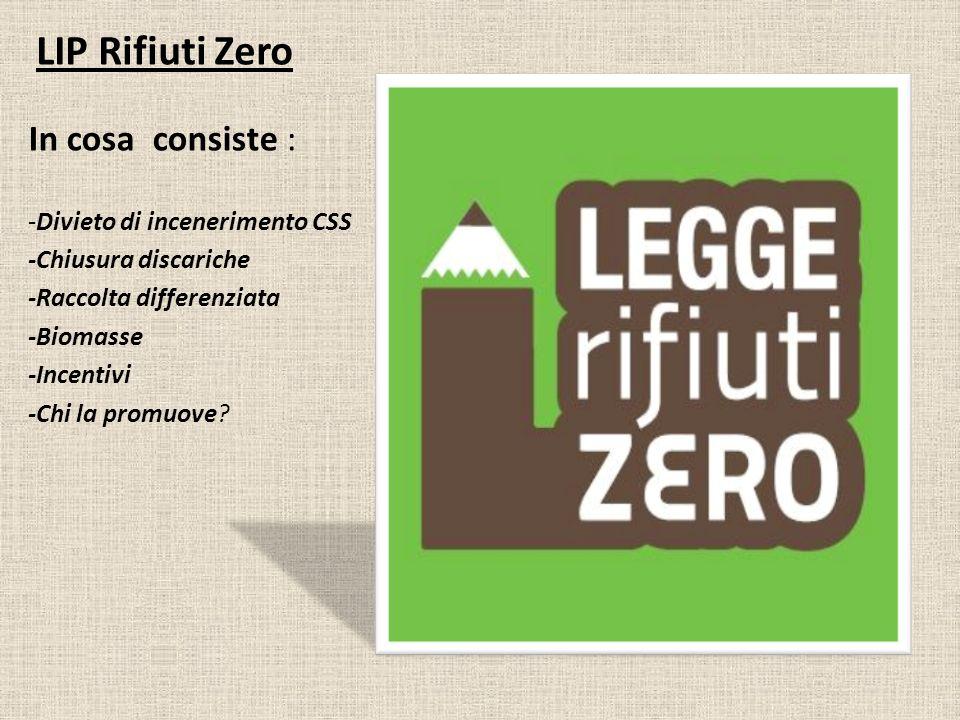 LIP Rifiuti Zero In cosa consiste : -Divieto di incenerimento CSS -Chiusura discariche -Raccolta differenziata -Biomasse -Incentivi -Chi la promuove?