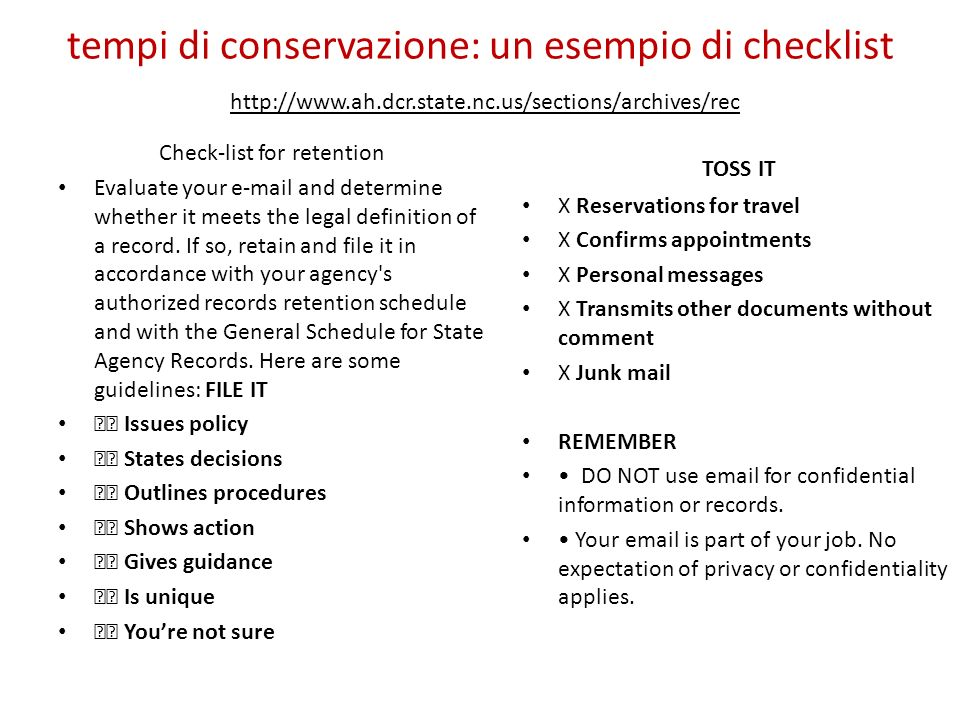 tempi di conservazione: un esempio di checklist http://www.ah.dcr.state.nc.us/sections/archives/rec Check-list for retention Evaluate your e-mail and determine whether it meets the legal definition of a record.