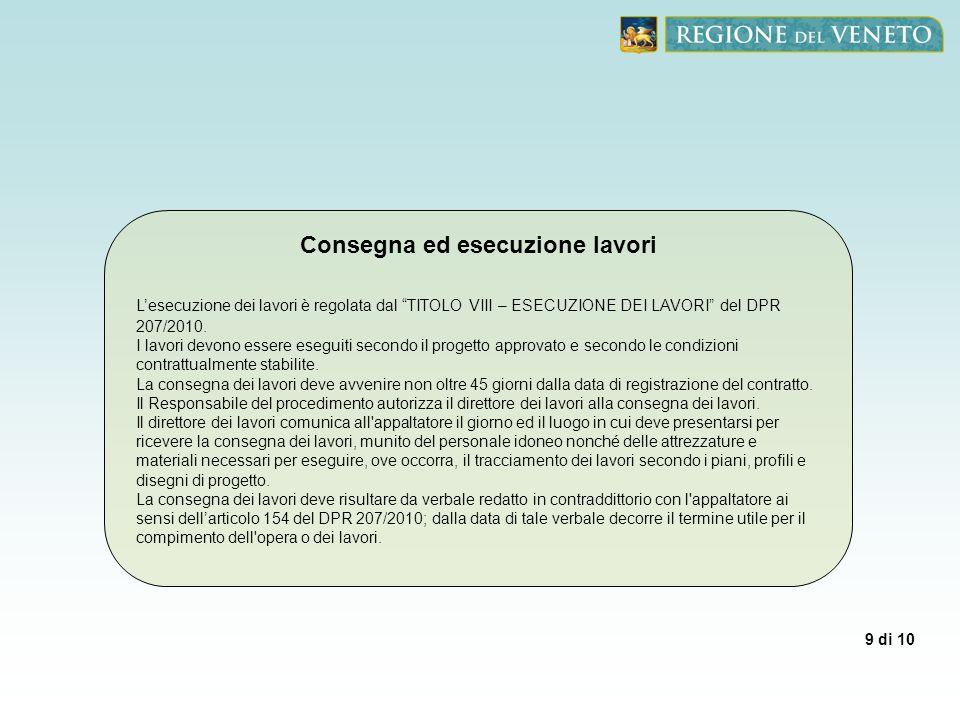 9 di 10 Consegna ed esecuzione lavori Lesecuzione dei lavori è regolata dal TITOLO VIII – ESECUZIONE DEI LAVORI del DPR 207/2010. I lavori devono esse