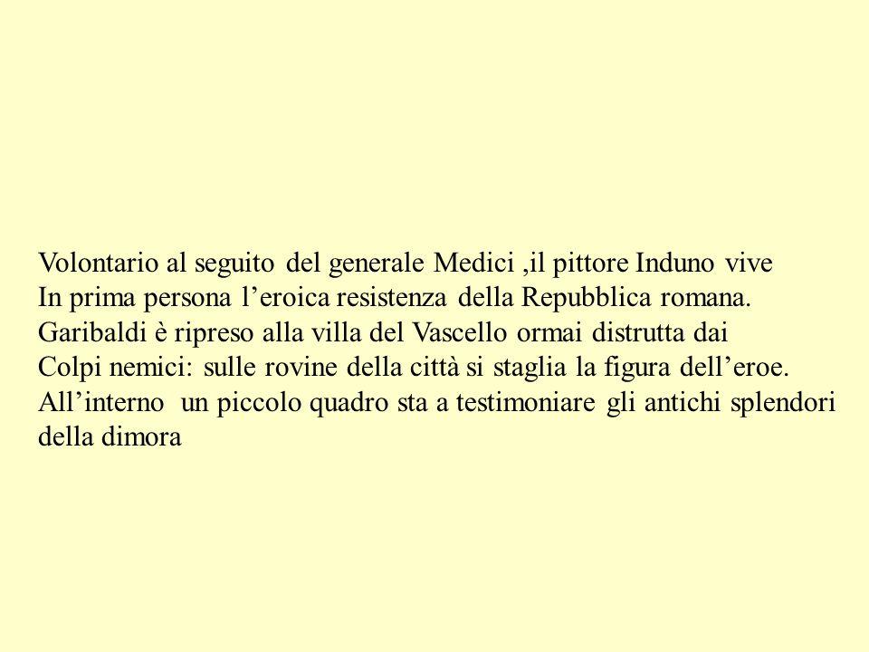 Volontario al seguito del generale Medici,il pittore Induno vive In prima persona leroica resistenza della Repubblica romana. Garibaldi è ripreso alla