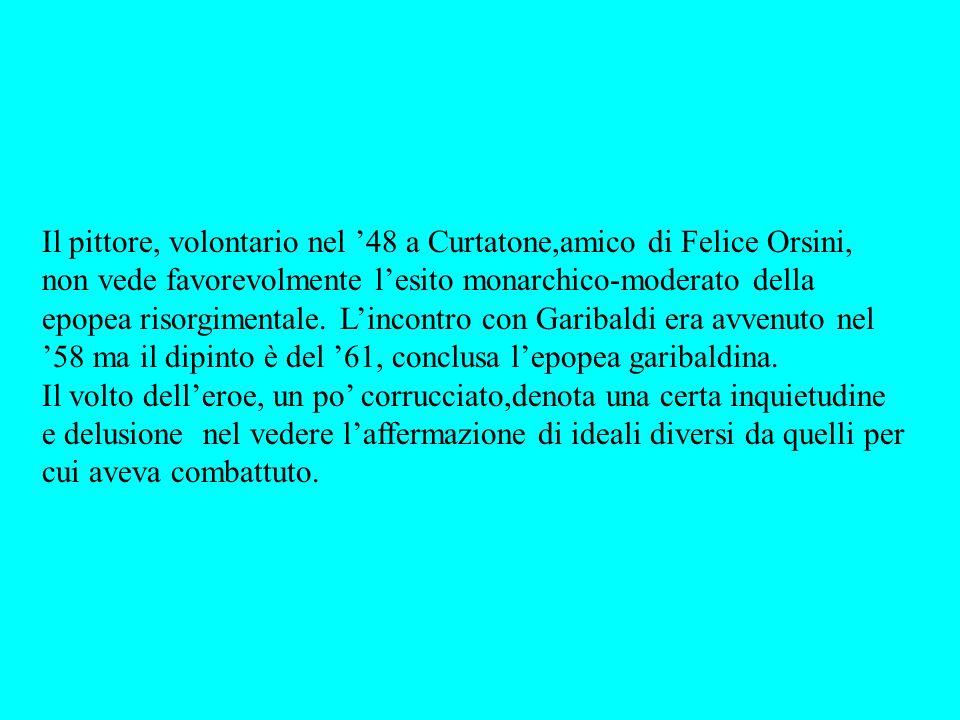 Il pittore, volontario nel 48 a Curtatone,amico di Felice Orsini, non vede favorevolmente lesito monarchico-moderato della epopea risorgimentale. Linc