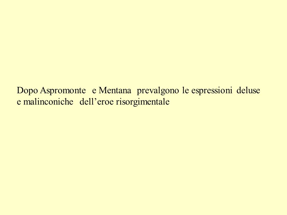 Dopo Aspromonte e Mentana prevalgono le espressioni deluse e malinconiche delleroe risorgimentale