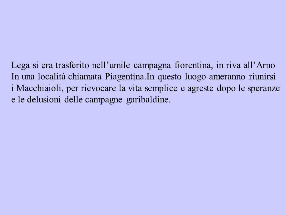 Lega si era trasferito nellumile campagna fiorentina, in riva allArno In una località chiamata Piagentina.In questo luogo ameranno riunirsi i Macchiai